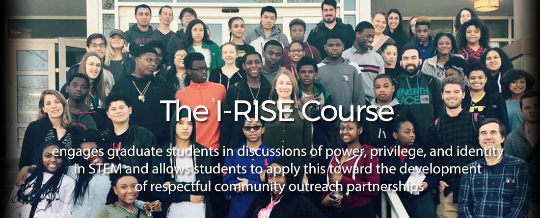 The IRISE Course engages graduate students in discussions of power, privilege, and identity in STEM and allows students to apply this toward the development of respectful community outreach partnerships