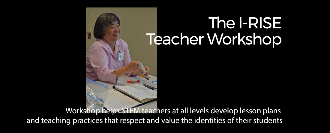 The IRISE Teacher Workshop helps STEM teachers at all levels develop lesson plans and teaching practices that respect and value the identities of their students