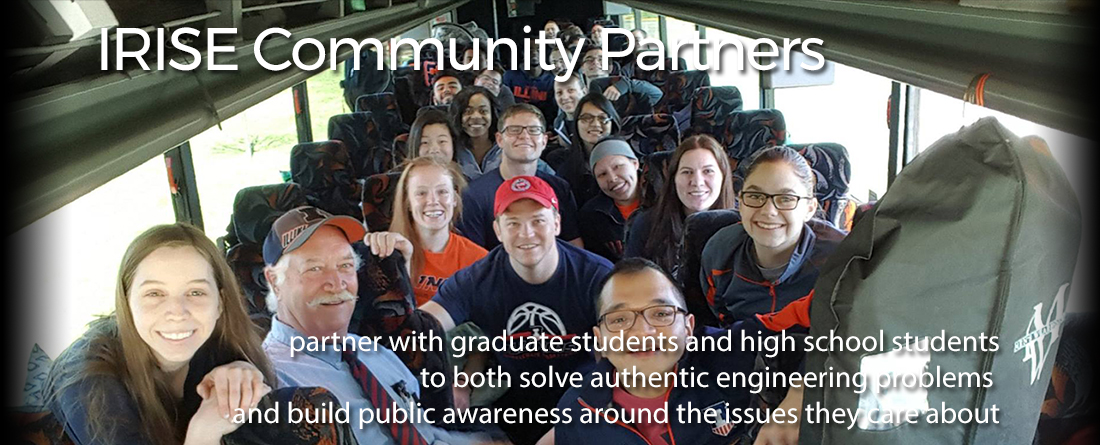 IRISE Community Partners partner with graduate students and high school students to both solve authentic engineering problems and build public awareness around the issues they care about